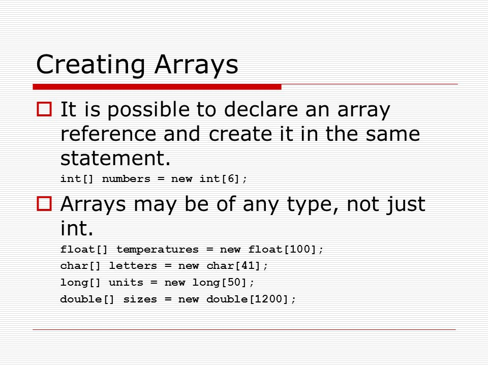 Creating Arrays It is possible to declare an array reference and create it in the same statement. int[] numbers = new int[6];